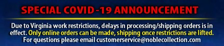Special COVID-19 Announcement - Dues to Virginia work restrictions, delays in processing/shipping orders is in effect. Only online orders can be made, shipping once restrictions are lifted. For questions please email customerservice@noblecollection.com